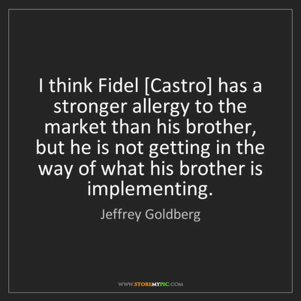 Jeffrey Goldberg: I think Fidel [Castro] has a stronger allergy to the...