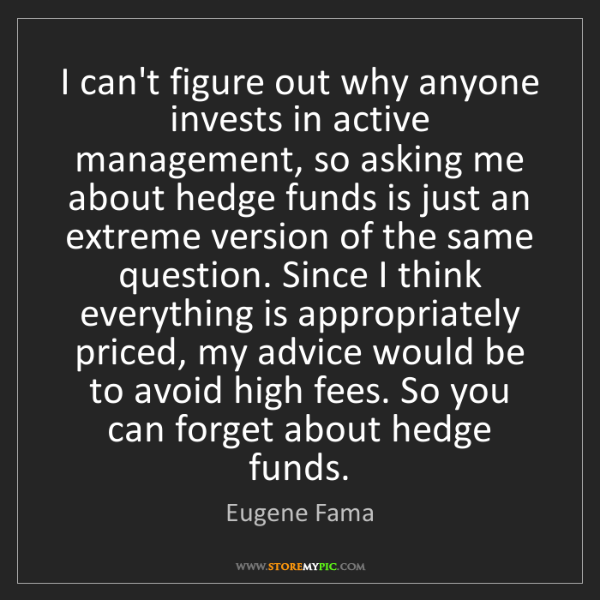Eugene Fama: I can't figure out why anyone invests in active management,...