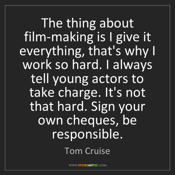 Tom Cruise: The thing about film-making is I give it everything,...