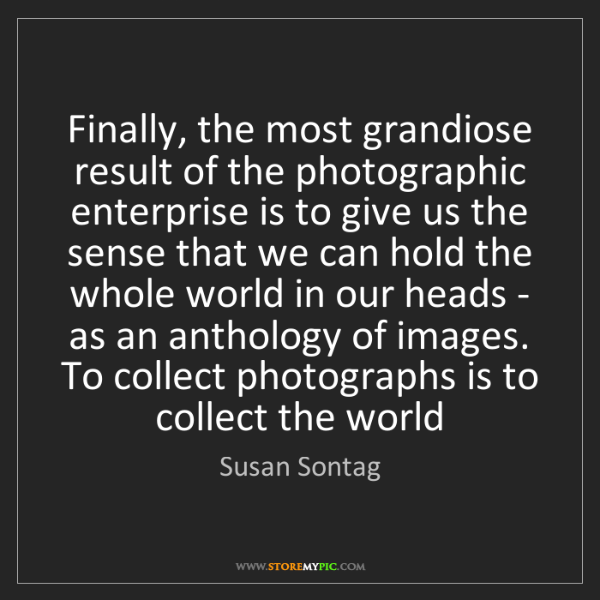Susan Sontag: Finally, the most grandiose result of the photographic...