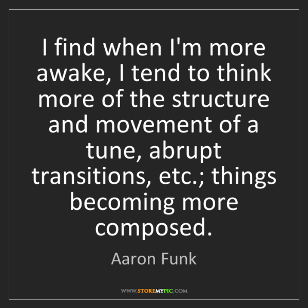 Aaron Funk: I find when I'm more awake, I tend to think more of the...