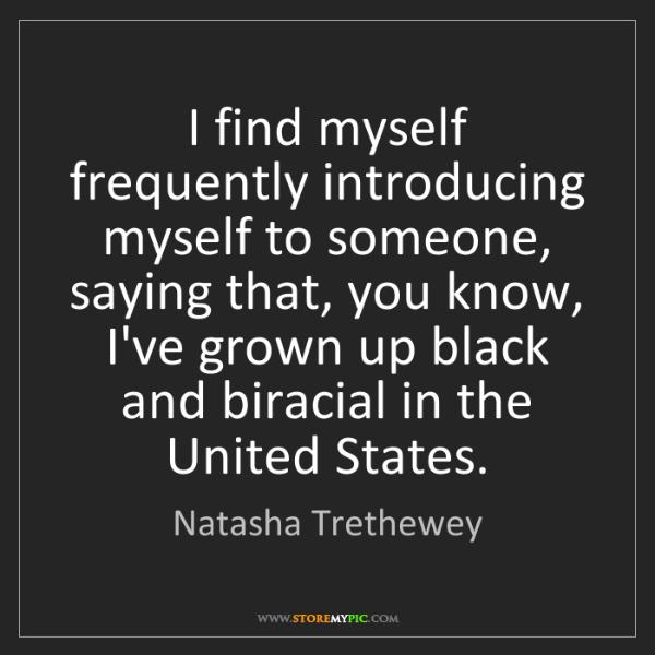 Natasha Trethewey: I find myself frequently introducing myself to someone,...