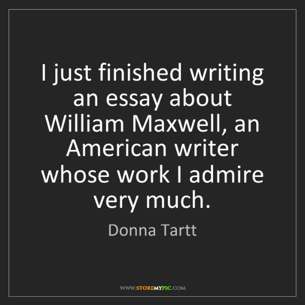 Donna Tartt: I just finished writing an essay about William Maxwell,...