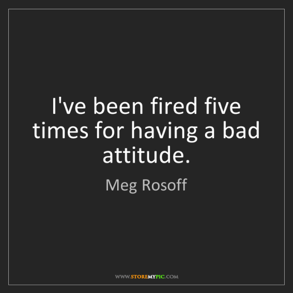 Meg Rosoff: I've been fired five times for having a bad attitude.