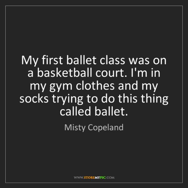 Misty Copeland: My first ballet class was on a basketball court. I'm...