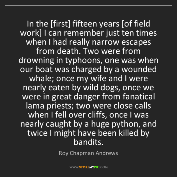 Roy Chapman Andrews: In the [first] fifteen years [of field work] I can remember...