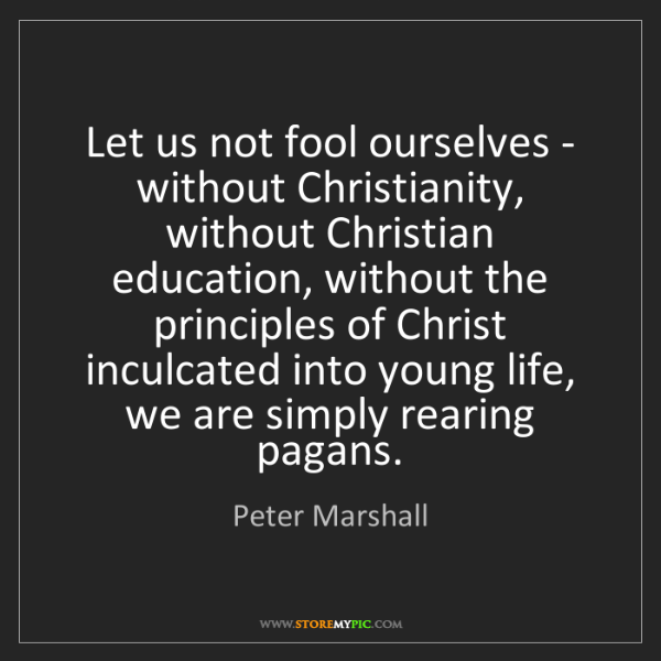 Peter Marshall: Let us not fool ourselves - without Christianity, without...