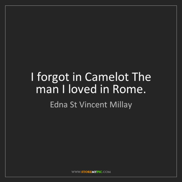 Edna St Vincent Millay: I forgot in Camelot The man I loved in Rome.