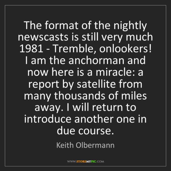 Keith Olbermann: The format of the nightly newscasts is still very much...
