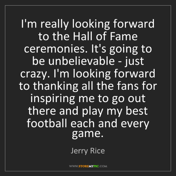 Jerry Rice: I'm really looking forward to the Hall of Fame ceremonies....