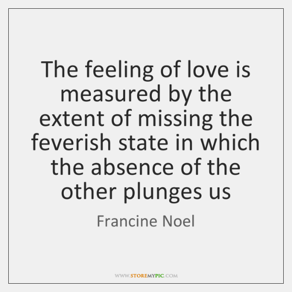 The feeling of love is measured by the extent of missing the ...