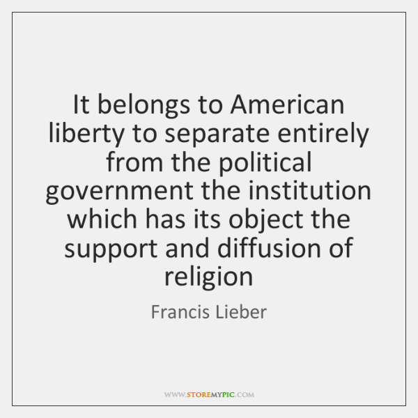 It belongs to American liberty to separate entirely from the political government ...