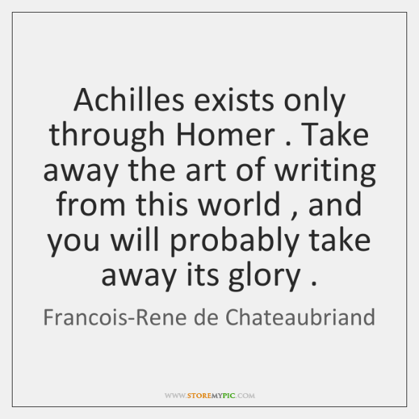 Achilles exists only through Homer . Take away the art of writing from ...