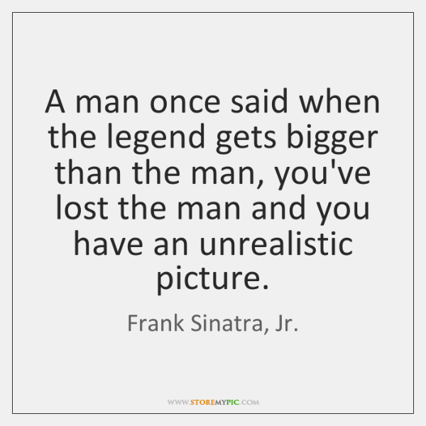 A man once said when the legend gets bigger than the man, ...