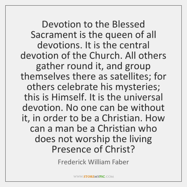 Devotion to the Blessed Sacrament is the queen of all devotions. It ...