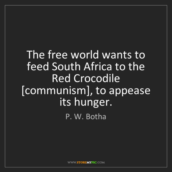 P. W. Botha: The free world wants to feed South Africa to the Red...