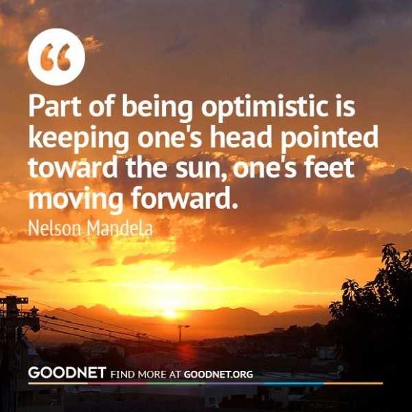 Part of being optimistic is keeping ones head pointed toward the sun ones feet moving