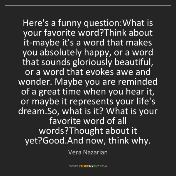Vera Nazarian: Here's a funny question:What is your favorite word?Think...