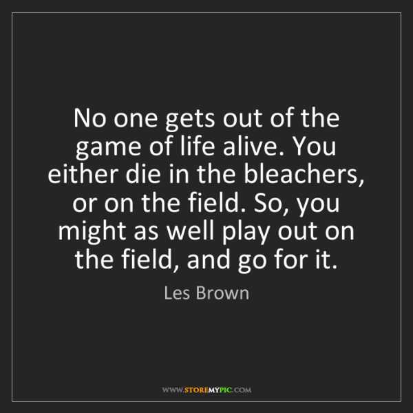 Les Brown: No one gets out of the game of life alive. You either...