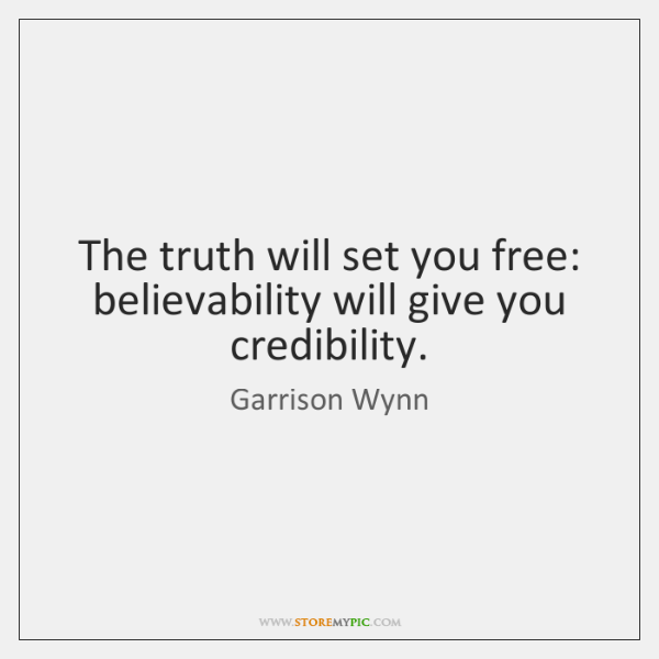 The truth will set you free: believability will give you credibility.