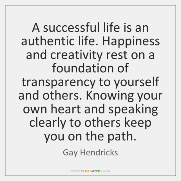 A successful life is an authentic life. Happiness and creativity rest on ...
