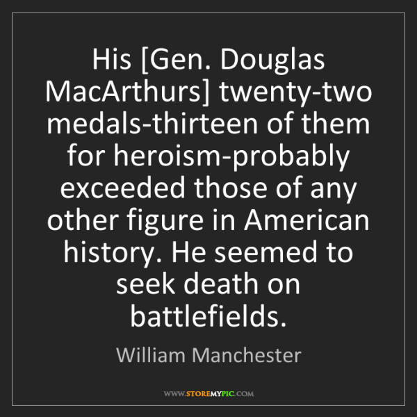 William Manchester: His [Gen. Douglas MacArthurs] twenty-two medals-thirteen...