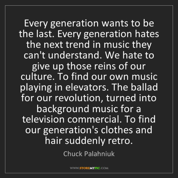 Chuck Palahniuk: Every generation wants to be the last. Every generation...