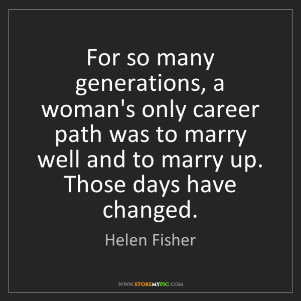 Helen Fisher: For so many generations, a woman's only career path was...