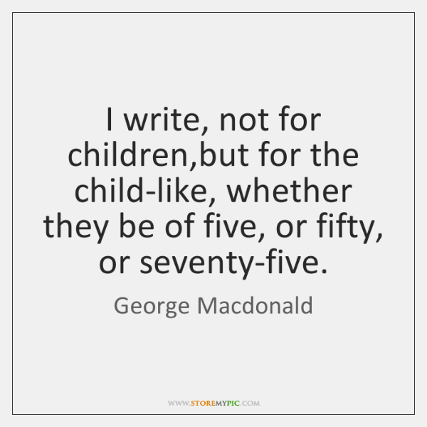 I write, not for children,but for the child-like, whether they be ...