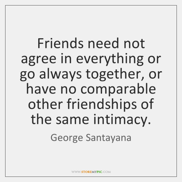 Friends need not agree in everything or go always together, or have ...