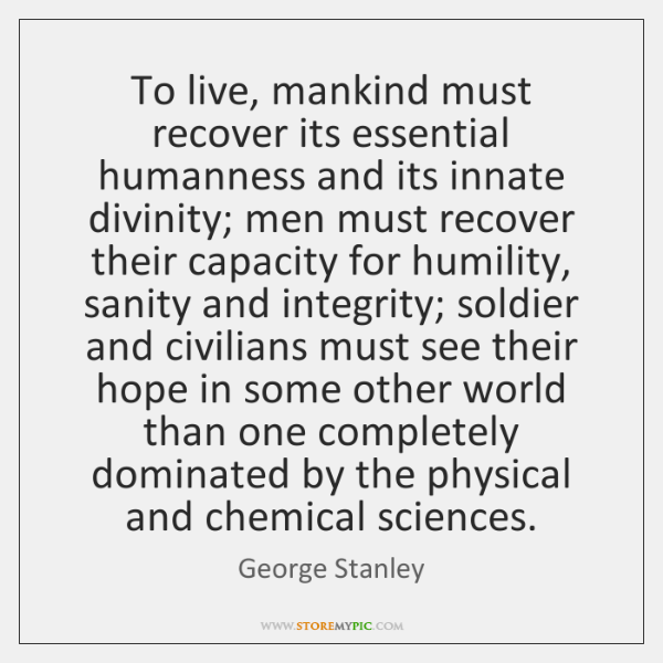 To live, mankind must recover its essential humanness and its innate divinity; ...