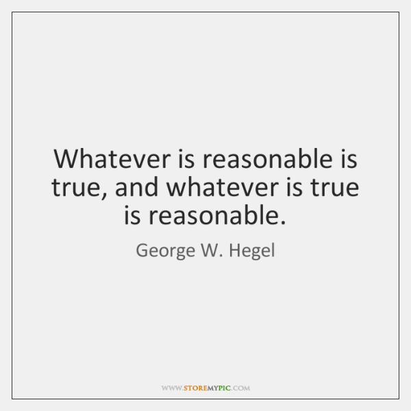 Whatever is reasonable is true, and whatever is true is reasonable.