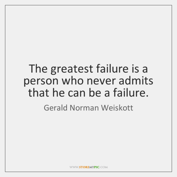 The greatest failure is a person who never admits that he can ...