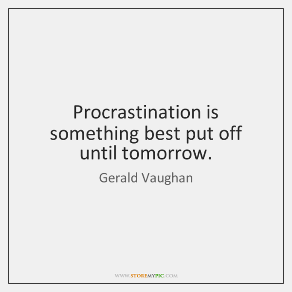 Procrastination is something best put off until tomorrow.
