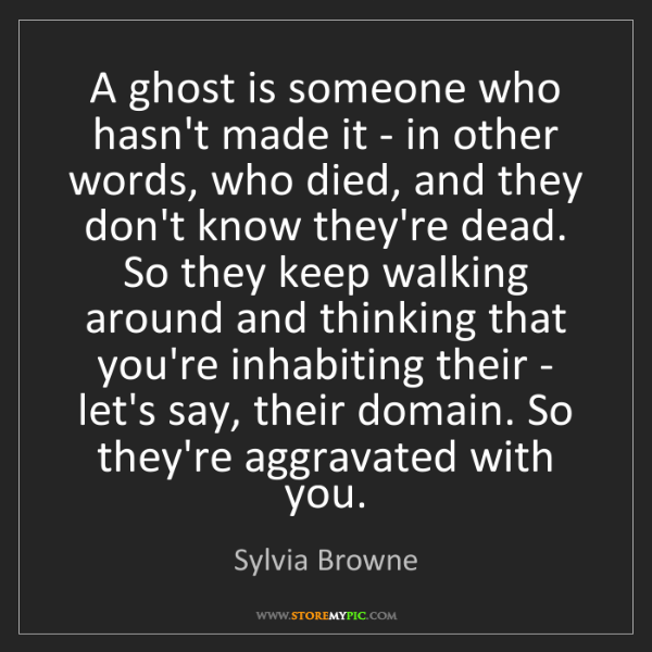 Sylvia Browne: A ghost is someone who hasn't made it - in other words,...