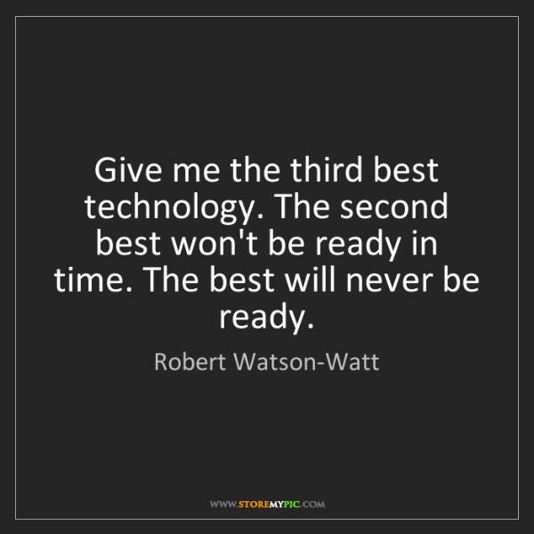 Robert Watson-Watt: Give me the third best technology. The second best won't...