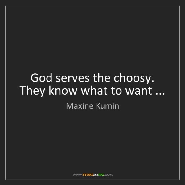 Maxine Kumin: God serves the choosy. They know what to want ...