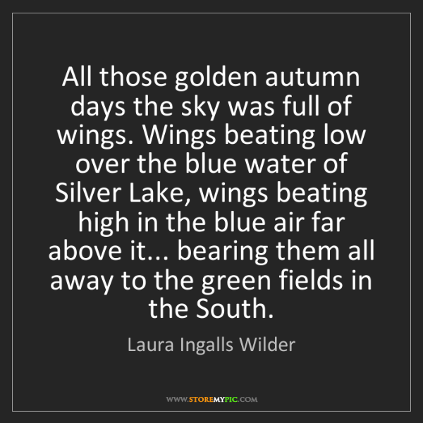Laura Ingalls Wilder: All those golden autumn days the sky was full of wings....