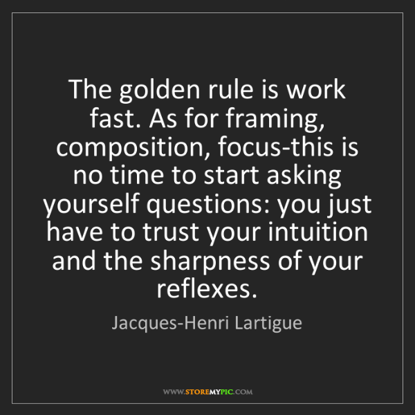 Jacques-Henri Lartigue: The golden rule is work fast. As for framing, composition,...