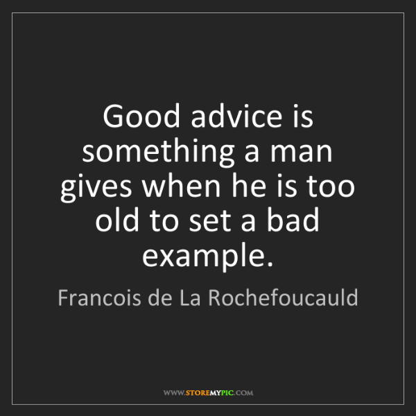 Francois de La Rochefoucauld: Good advice is something a man gives when he is too old...