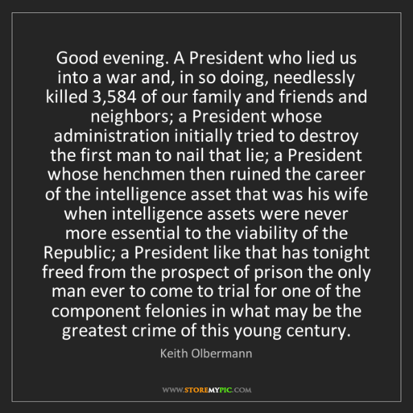 Keith Olbermann: Good evening. A President who lied us into a war and,...