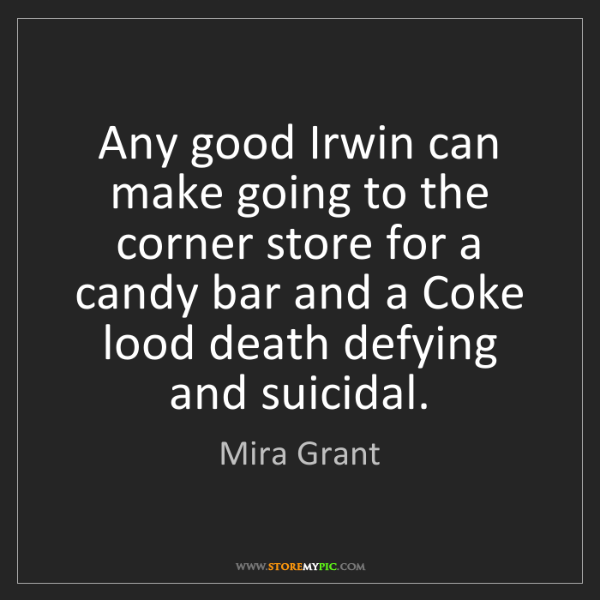 Mira Grant: Any good Irwin can make going to the corner store for...