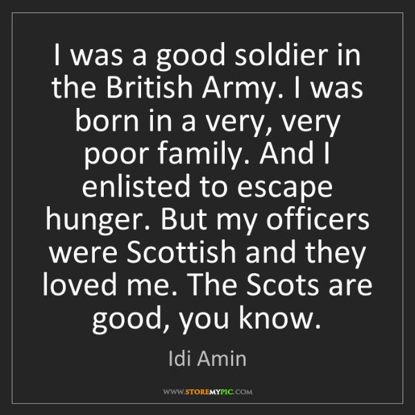 Idi Amin: I was a good soldier in the British Army. I was born...