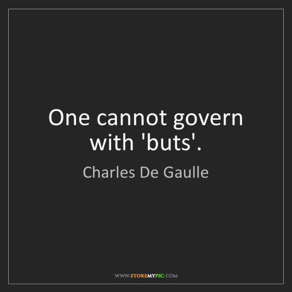 Charles De Gaulle: One cannot govern with 'buts'.