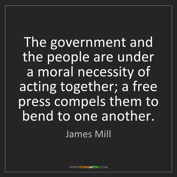 James Mill: The government and the people are under a moral necessity...