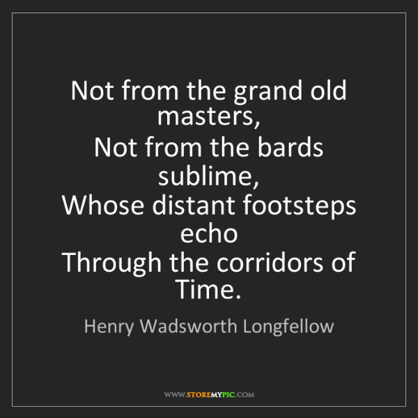 Henry Wadsworth Longfellow: Not from the grand old masters,   Not from the bards...