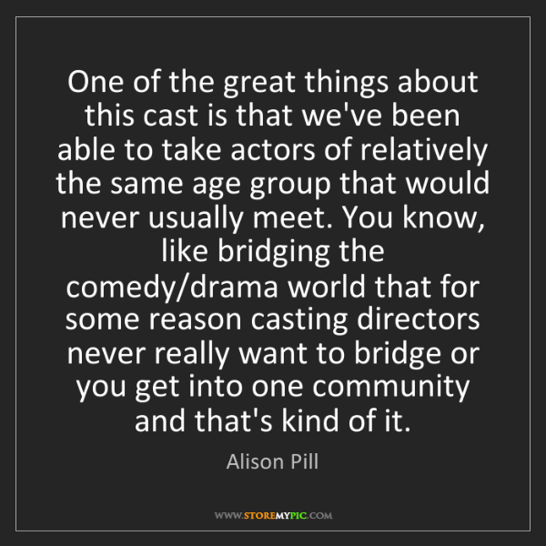 Alison Pill: One of the great things about this cast is that we've...