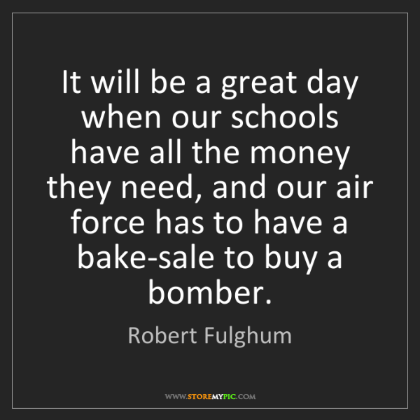 Robert Fulghum: It will be a great day when our schools have all the...
