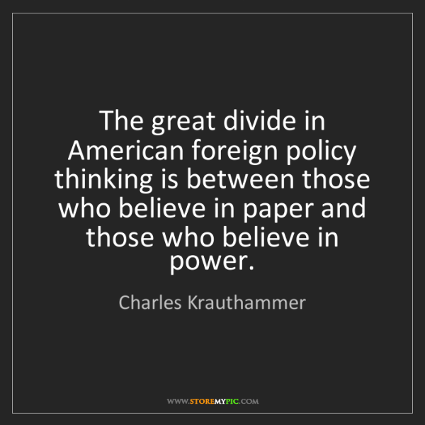 Charles Krauthammer: The great divide in American foreign policy thinking...