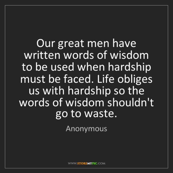 anonymous our great men have written words of wisdom to be used